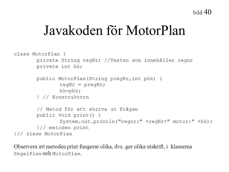 bild 40 Javakoden för MotorPlan class MotorPlan { private String regNr; //Texten som innehåller regnr private int hk; public MotorPlan(String pregNr,i