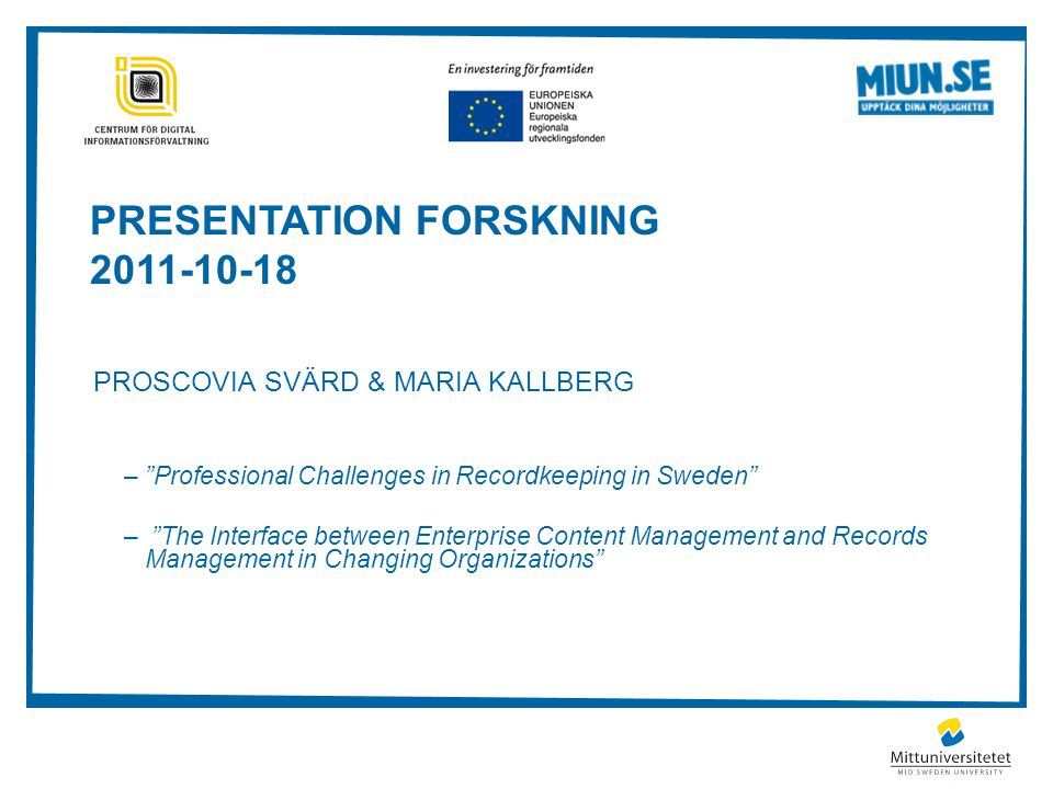 PRESENTATION FORSKNING 2011-10-18 PROSCOVIA SVÄRD & MARIA KALLBERG – Professional Challenges in Recordkeeping in Sweden – The Interface between Enterprise Content Management and Records Management in Changing Organizations
