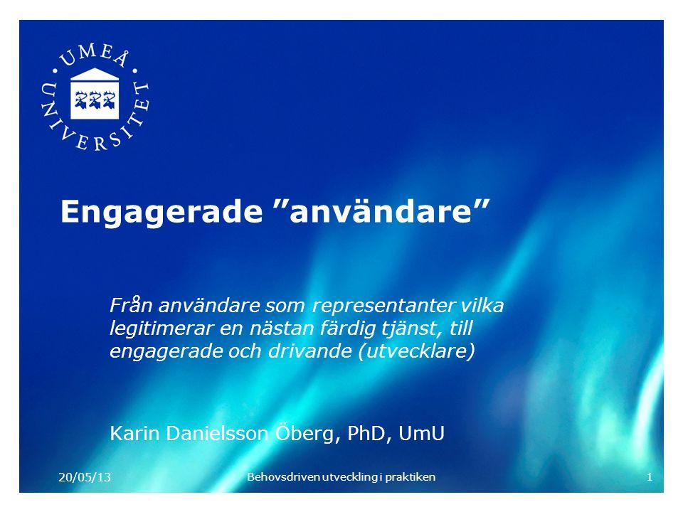 Engagerade användare Från användare som representanter vilka legitimerar en nästan färdig tjänst, till engagerade och drivande (utvecklare) Karin Danielsson Öberg, PhD, UmU 20/05/13 Behovsdriven utveckling i praktiken1