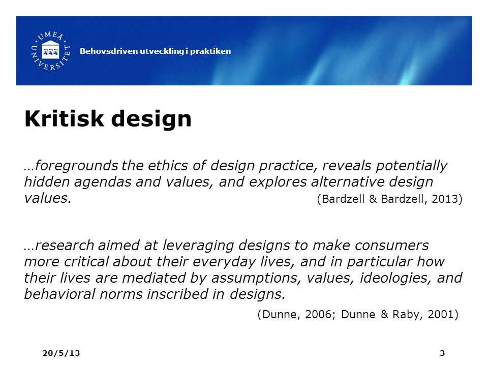 Kritisk design …foregrounds the ethics of design practice, reveals potentially hidden agendas and values, and explores alternative design values.