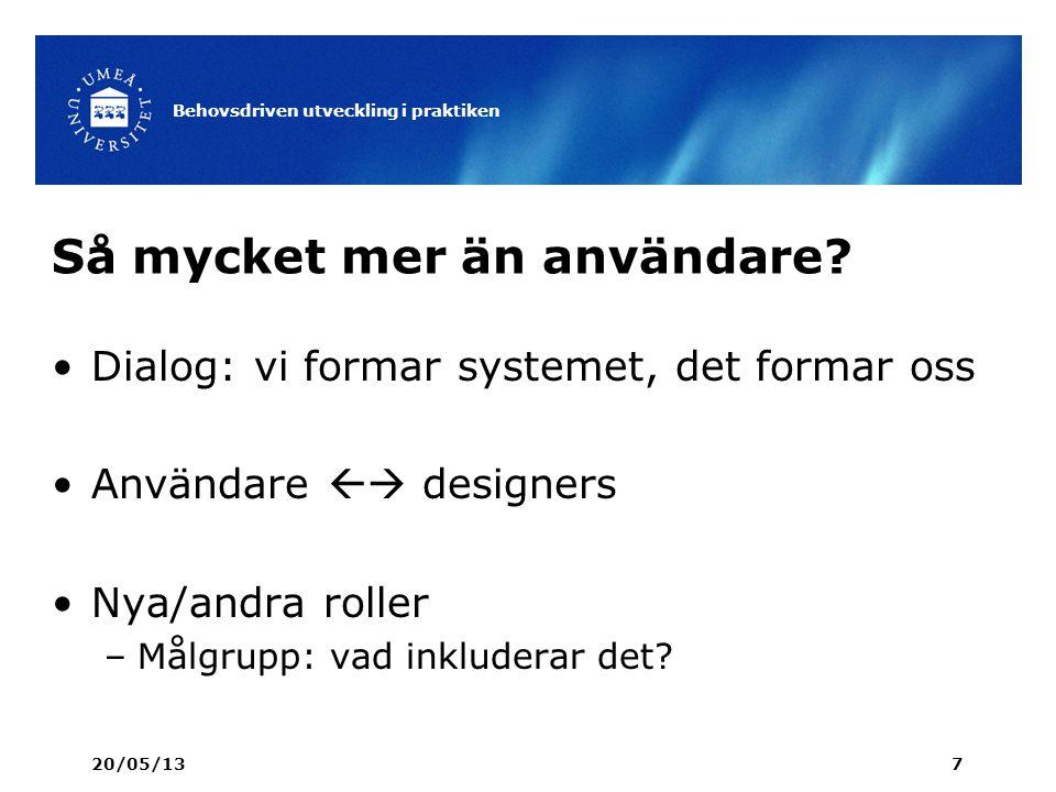 Så mycket mer än användare? Dialog: vi formar systemet, det formar oss Användare  designers Nya/andra roller –Målgrupp: vad inkluderar det? 20/05/13