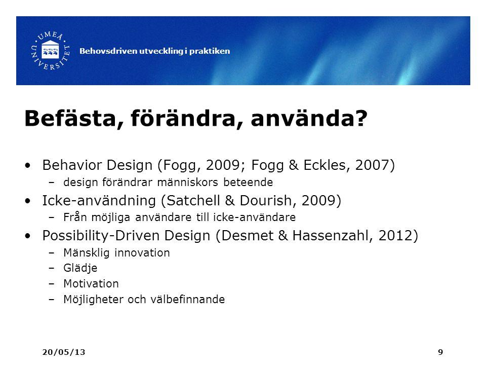 Befästa, förändra, använda? 20/05/13 Behovsdriven utveckling i praktiken 9 Behavior Design (Fogg, 2009; Fogg & Eckles, 2007) –design förändrar människ