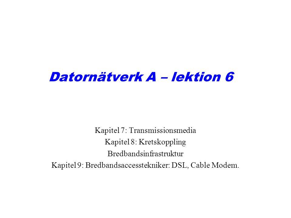 Datornätverk A – lektion 6 Kapitel 7: Transmissionsmedia Kapitel 8: Kretskoppling Bredbandsinfrastruktur Kapitel 9: Bredbandsaccesstekniker: DSL, Cabl