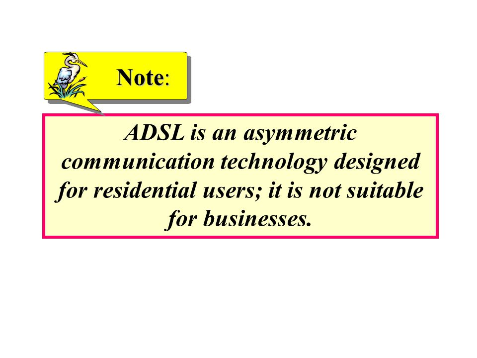 ADSL is an asymmetric communication technology designed for residential users; it is not suitable for businesses. Note: