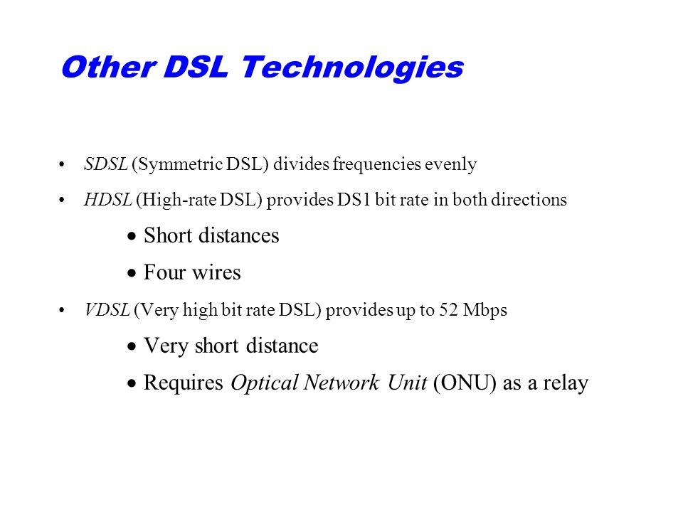 Other DSL Technologies SDSL (Symmetric DSL) divides frequencies evenly HDSL (High-rate DSL) provides DS1 bit rate in both directions  Short distances