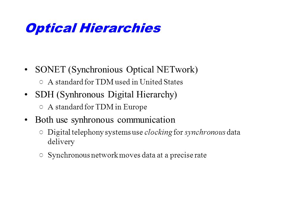 Optical Hierarchies SONET (Synchronious Optical NETwork) ○A standard for TDM used in United States SDH (Synhronous Digital Hierarchy) ○A standard for TDM in Europe Both use synhronous communication ○Digital telephony systems use clocking for synchronous data delivery ○Synchronous network moves data at a precise rate