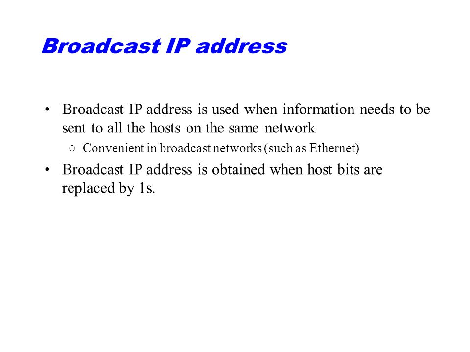 Broadcast IP address Broadcast IP address is used when information needs to be sent to all the hosts on the same network ○Convenient in broadcast networks (such as Ethernet) Broadcast IP address is obtained when host bits are replaced by 1s.