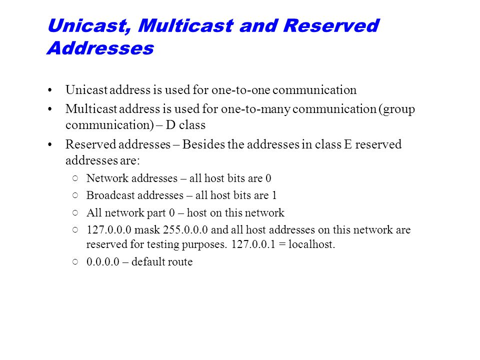 Unicast, Multicast and Reserved Addresses Unicast address is used for one-to-one communication Multicast address is used for one-to-many communication (group communication) – D class Reserved addresses – Besides the addresses in class E reserved addresses are: ○Network addresses – all host bits are 0 ○Broadcast addresses – all host bits are 1 ○All network part 0 – host on this network ○127.0.0.0 mask 255.0.0.0 and all host addresses on this network are reserved for testing purposes.