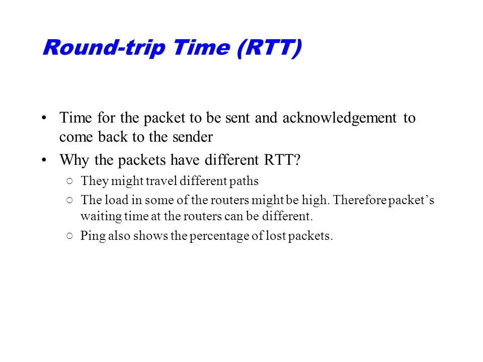 Round-trip Time (RTT) Time for the packet to be sent and acknowledgement to come back to the sender Why the packets have different RTT.