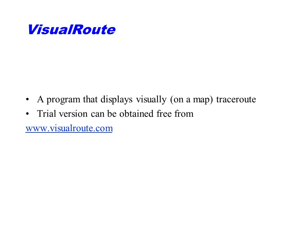 VisualRoute A program that displays visually (on a map) traceroute Trial version can be obtained free from www.visualroute.com