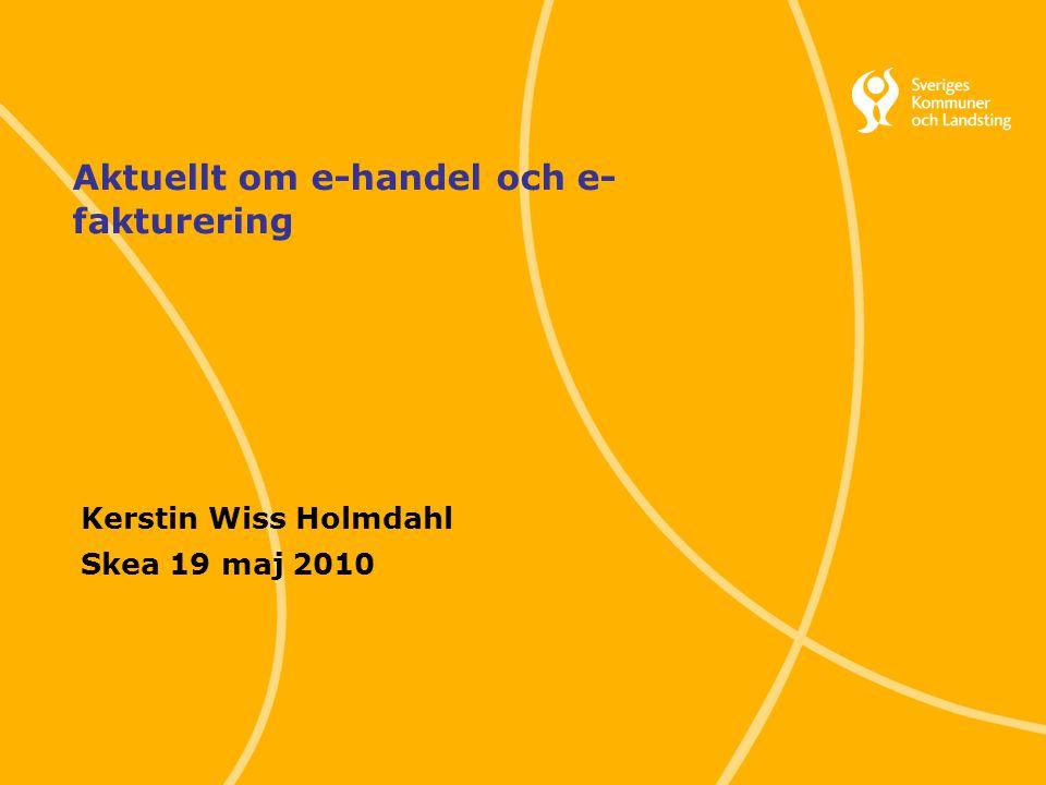1 Svenska Kommunförbundet och Landstingsförbundet i samverkan Aktuellt om e-handel och e- fakturering Kerstin Wiss Holmdahl Skea 19 maj 2010