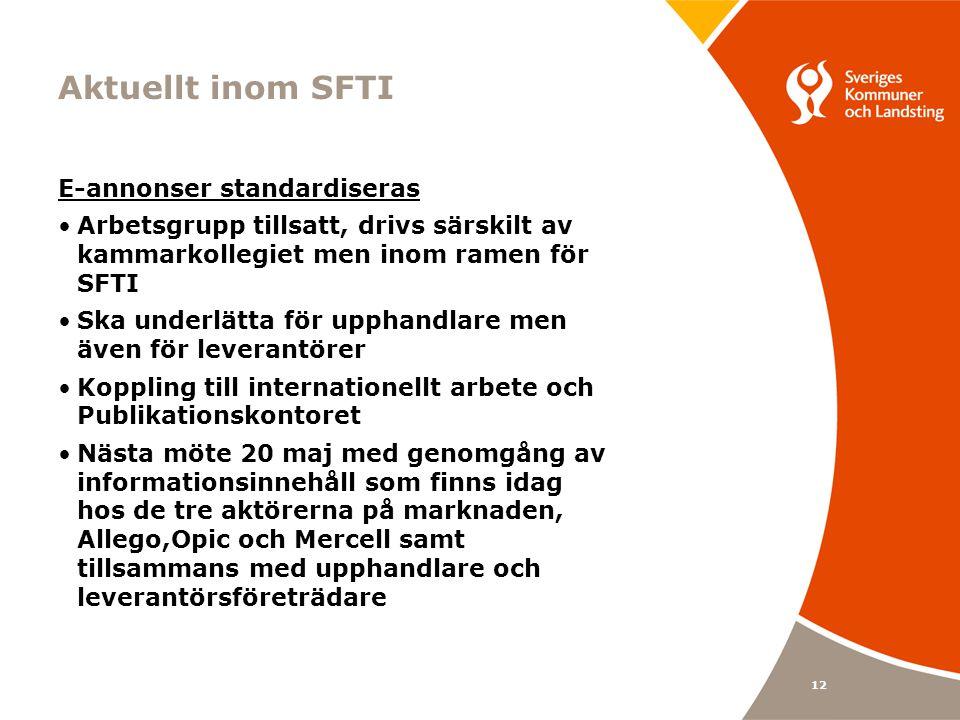 12 Aktuellt inom SFTI E-annonser standardiseras Arbetsgrupp tillsatt, drivs särskilt av kammarkollegiet men inom ramen för SFTI Ska underlätta för upphandlare men även för leverantörer Koppling till internationellt arbete och Publikationskontoret Nästa möte 20 maj med genomgång av informationsinnehåll som finns idag hos de tre aktörerna på marknaden, Allego,Opic och Mercell samt tillsammans med upphandlare och leverantörsföreträdare