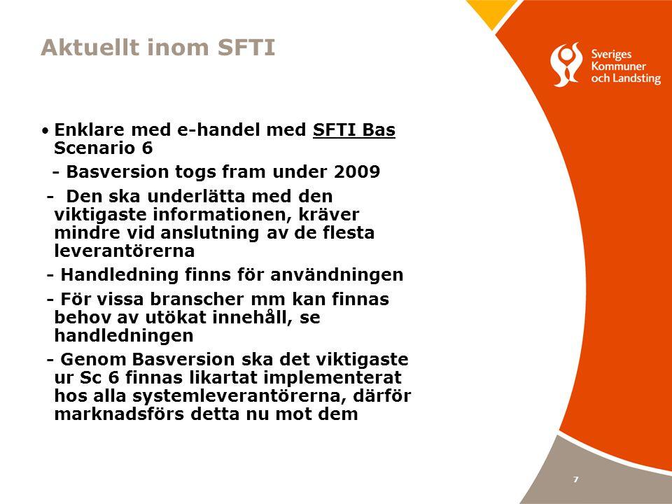 7 Aktuellt inom SFTI Enklare med e-handel med SFTI Bas Scenario 6 - Basversion togs fram under 2009 - Den ska underlätta med den viktigaste informationen, kräver mindre vid anslutning av de flesta leverantörerna - Handledning finns för användningen - För vissa branscher mm kan finnas behov av utökat innehåll, se handledningen - Genom Basversion ska det viktigaste ur Sc 6 finnas likartat implementerat hos alla systemleverantörerna, därför marknadsförs detta nu mot dem