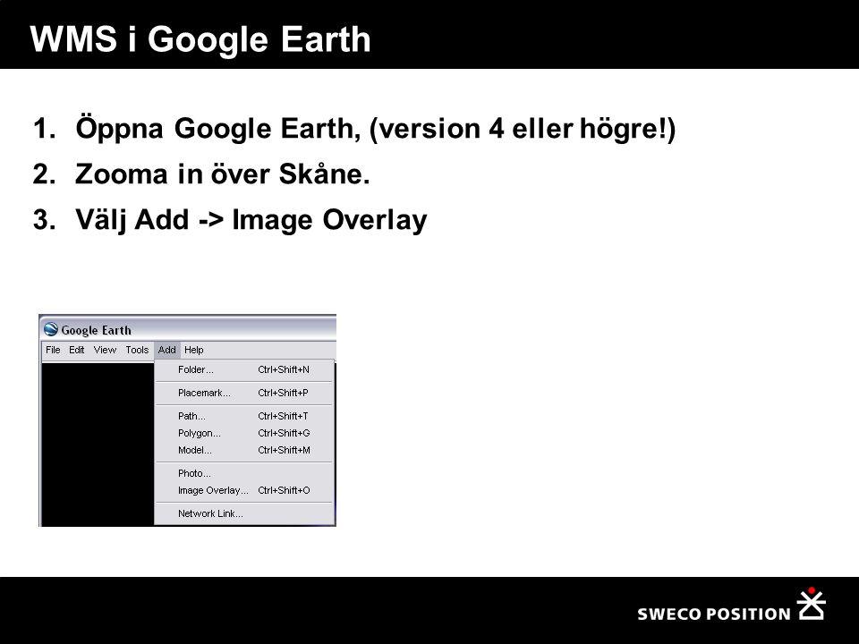 WMS i Google Earth 1.Öppna Google Earth, (version 4 eller högre!) 2.Zooma in över Skåne. 3.Välj Add -> Image Overlay