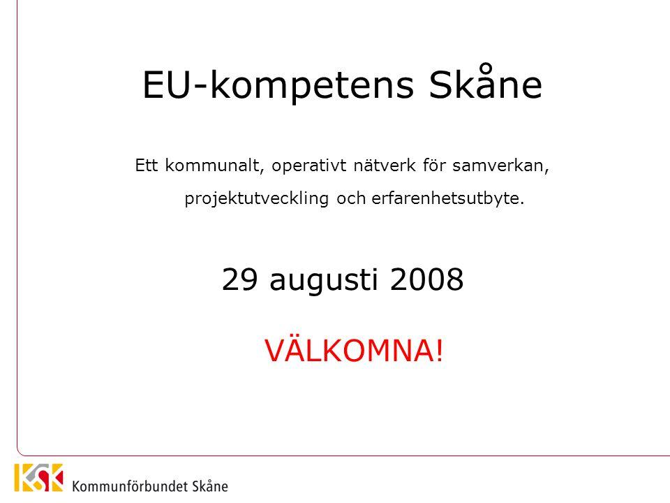 EU-kompetens Skåne Ett kommunalt, operativt nätverk för samverkan, projektutveckling och erfarenhetsutbyte. 29 augusti 2008 VÄLKOMNA!