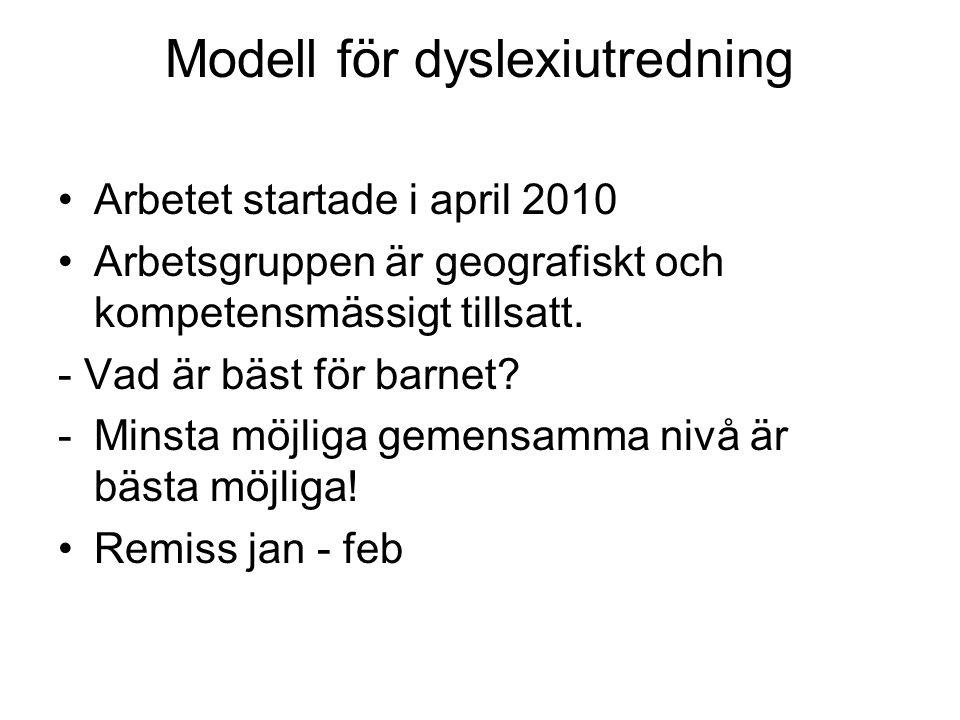 Modell för dyslexiutredning Arbetet startade i april 2010 Arbetsgruppen är geografiskt och kompetensmässigt tillsatt. - Vad är bäst för barnet? -Minst