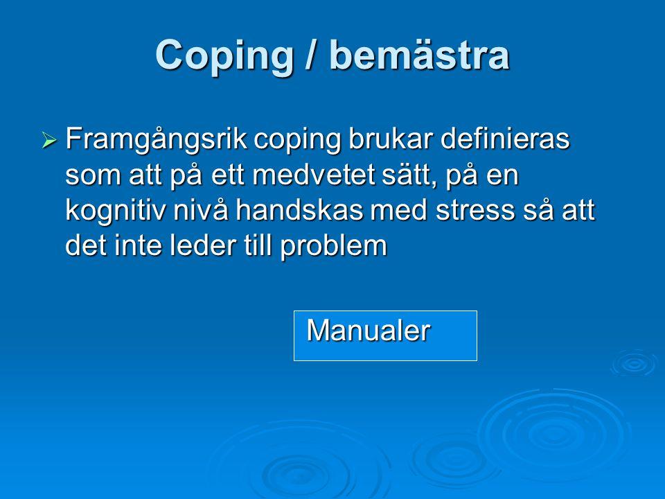 Coping / bemästra  Framgångsrik coping brukar definieras som att på ett medvetet sätt, på en kognitiv nivå handskas med stress så att det inte leder till problem Manualer