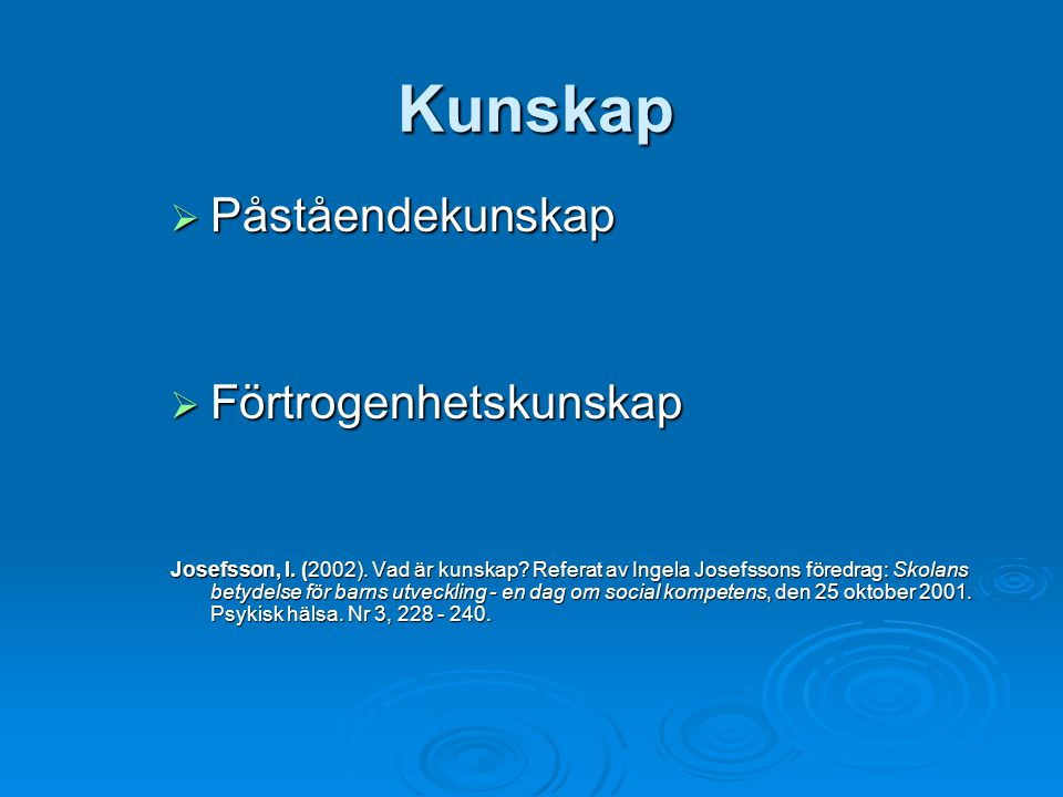 Kunskap  Påståendekunskap  Förtrogenhetskunskap Josefsson, I. (2002). Vad är kunskap? Referat av Ingela Josefssons föredrag: Skolans betydelse för b