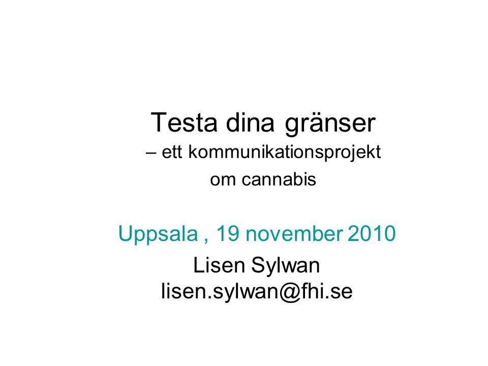 Testa dina gränser – ett kommunikationsprojekt om cannabis Uppsala, 19 november 2010 Lisen Sylwan lisen.sylwan@fhi.se