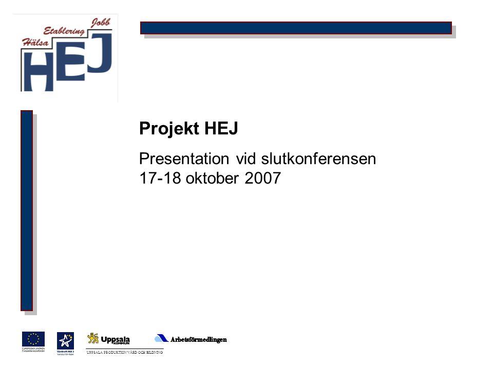 UPPSALA PRODUKTION VÅRD OCH BILDNING Projekt HEJ Presentation vid slutkonferensen 17-18 oktober 2007