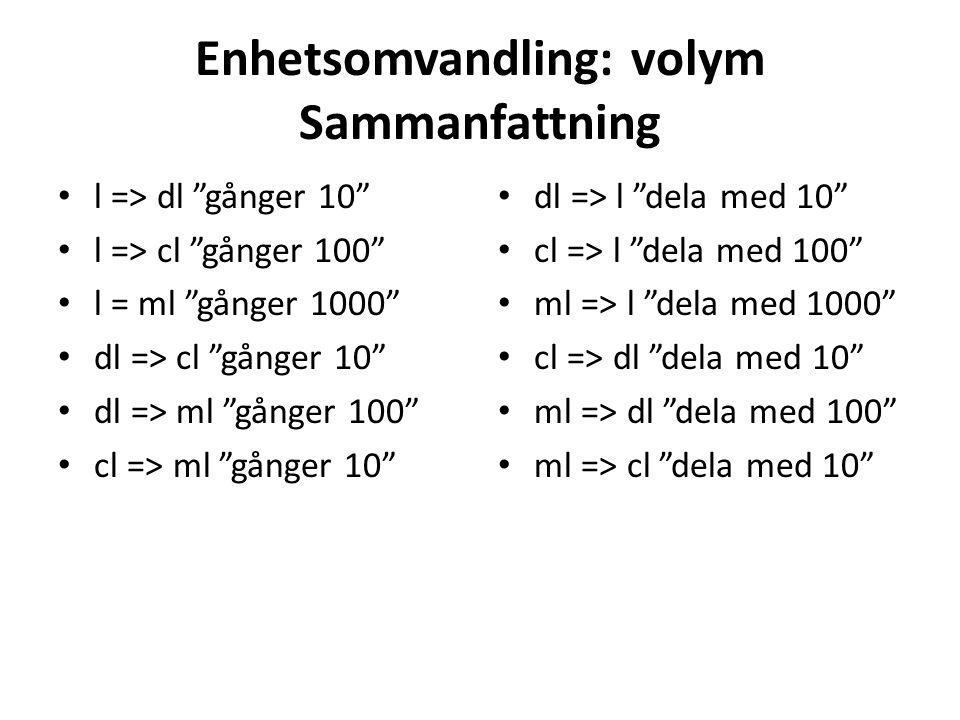 """Enhetsomvandling: volym Sammanfattning l => dl """"gånger 10"""" l => cl """"gånger 100"""" l = ml """"gånger 1000"""" dl => cl """"gånger 10"""" dl => ml """"gånger 100"""" cl =>"""