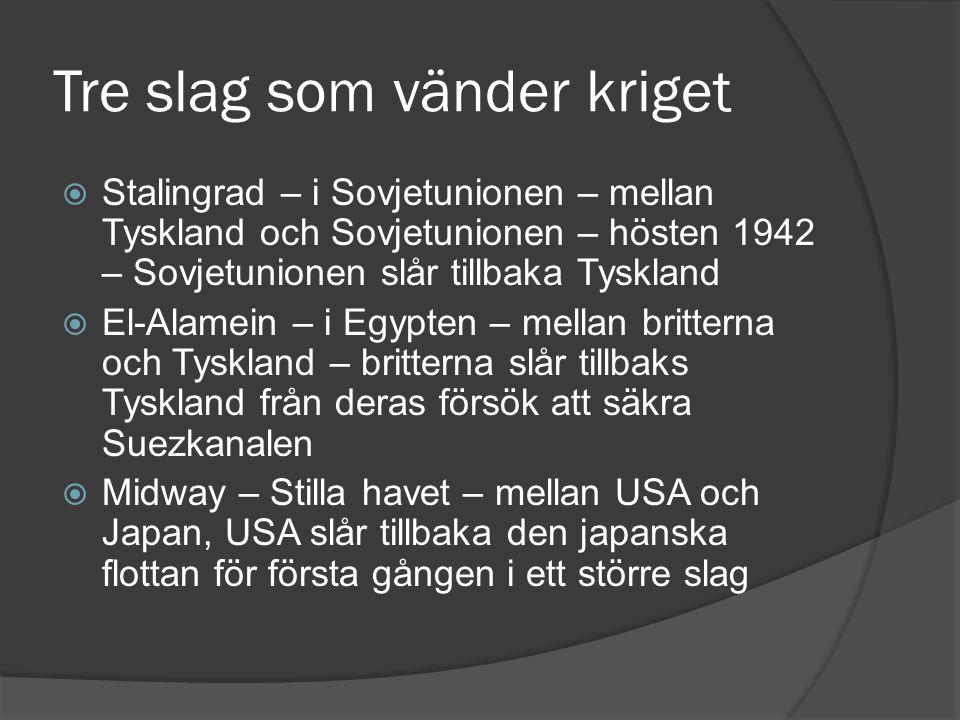 Tre slag som vänder kriget  Stalingrad – i Sovjetunionen – mellan Tyskland och Sovjetunionen – hösten 1942 – Sovjetunionen slår tillbaka Tyskland  E