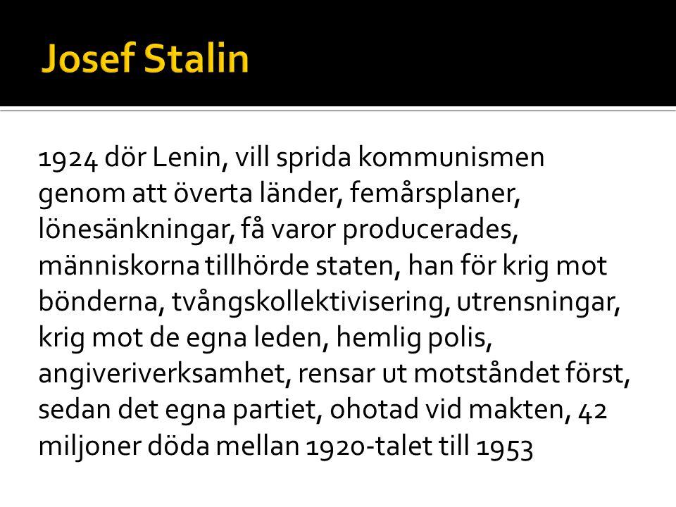 1924 dör Lenin, vill sprida kommunismen genom att överta länder, femårsplaner, lönesänkningar, få varor producerades, människorna tillhörde staten, han för krig mot bönderna, tvångskollektivisering, utrensningar, krig mot de egna leden, hemlig polis, angiveriverksamhet, rensar ut motståndet först, sedan det egna partiet, ohotad vid makten, 42 miljoner döda mellan 1920-talet till 1953