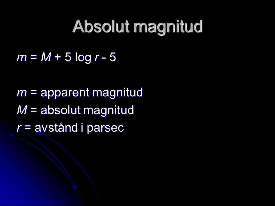 Absolut magnitud m = M + 5 log r - 5 m = apparent magnitud M = absolut magnitud r = avstånd i parsec