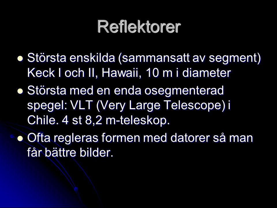 Reflektorer Största enskilda (sammansatt av segment) Keck I och II, Hawaii, 10 m i diameter Största enskilda (sammansatt av segment) Keck I och II, Hawaii, 10 m i diameter Största med en enda osegmenterad spegel: VLT (Very Large Telescope) i Chile.