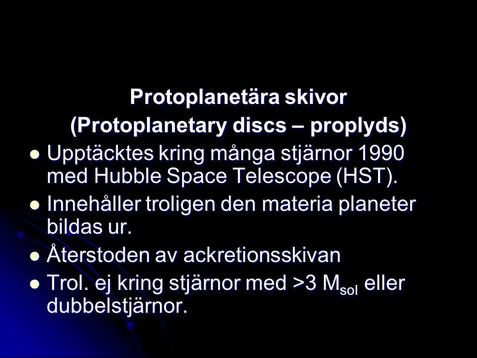 Protoplanetära skivor (Protoplanetary discs – proplyds) Upptäcktes kring många stjärnor 1990 med Hubble Space Telescope (HST). Upptäcktes kring många