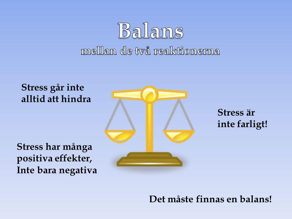 Stress går inte alltid att hindra Stress är inte farligt! Stress har många positiva effekter, Inte bara negativa Det måste finnas en balans!