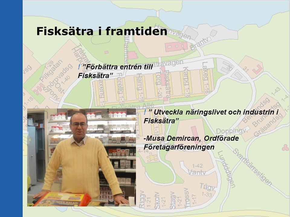 """Fisksätra i framtiden ! """" Utveckla näringslivet och industrin i Fisksätra"""" -Musa Demircan, Ordförade Företagarföreningen ! """"Förbättra entrén till Fisk"""