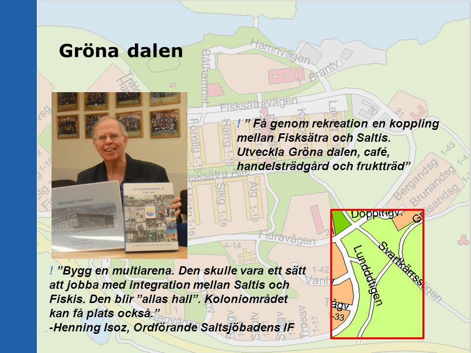 """Gröna dalen ! """" Få genom rekreation en koppling mellan Fisksätra och Saltis. Utveckla Gröna dalen, café, handelsträdgård och fruktträd"""" ! """"Bygg en mul"""