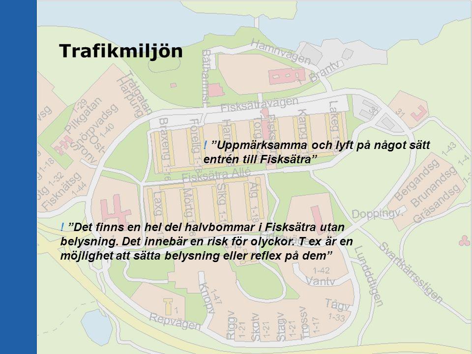"""Trafikmiljön ! """"Uppmärksamma och lyft på något sätt entrén till Fisksätra"""" ! """"Det finns en hel del halvbommar i Fisksätra utan belysning. Det innebär"""