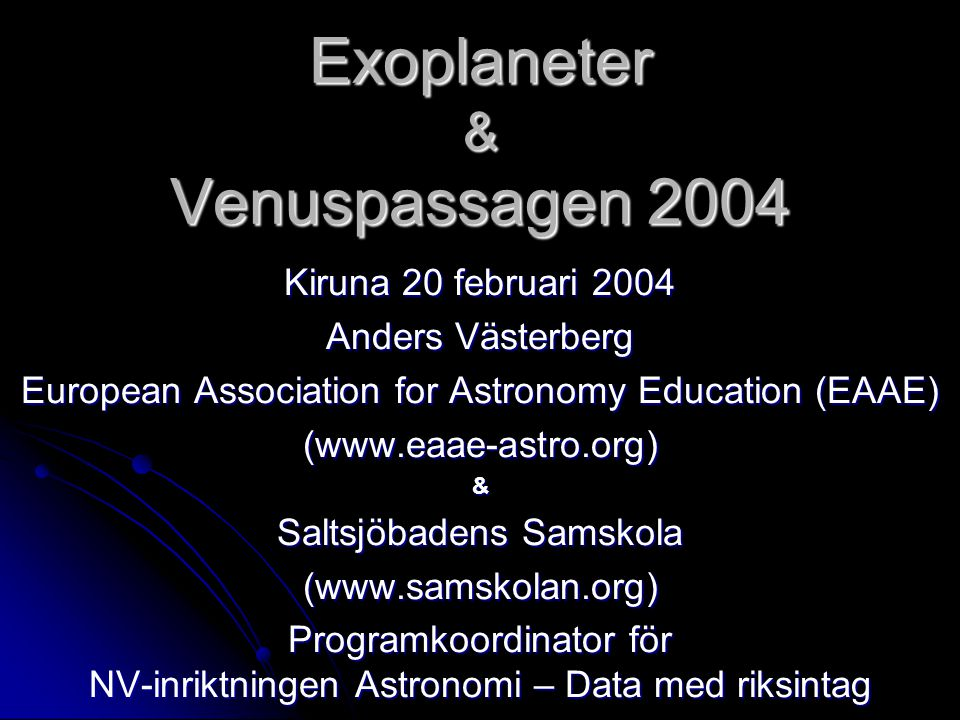 Exoplaneter & Venuspassagen 2004 Kiruna 20 februari 2004 Anders Västerberg European Association for Astronomy Education (EAAE) (www.eaae-astro.org)& S