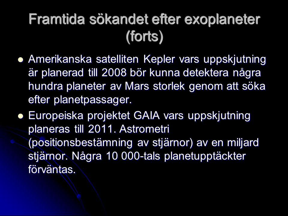 Framtida sökandet efter exoplaneter (forts) Amerikanska satelliten Kepler vars uppskjutning är planerad till 2008 bör kunna detektera några hundra planeter av Mars storlek genom att söka efter planetpassager.