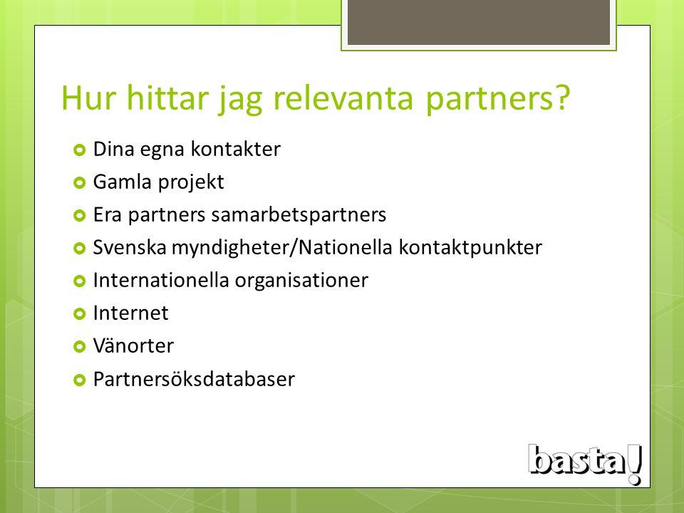 Hur hittar jag relevanta partners?  Dina egna kontakter  Gamla projekt  Era partners samarbetspartners  Svenska myndigheter/Nationella kontaktpunk