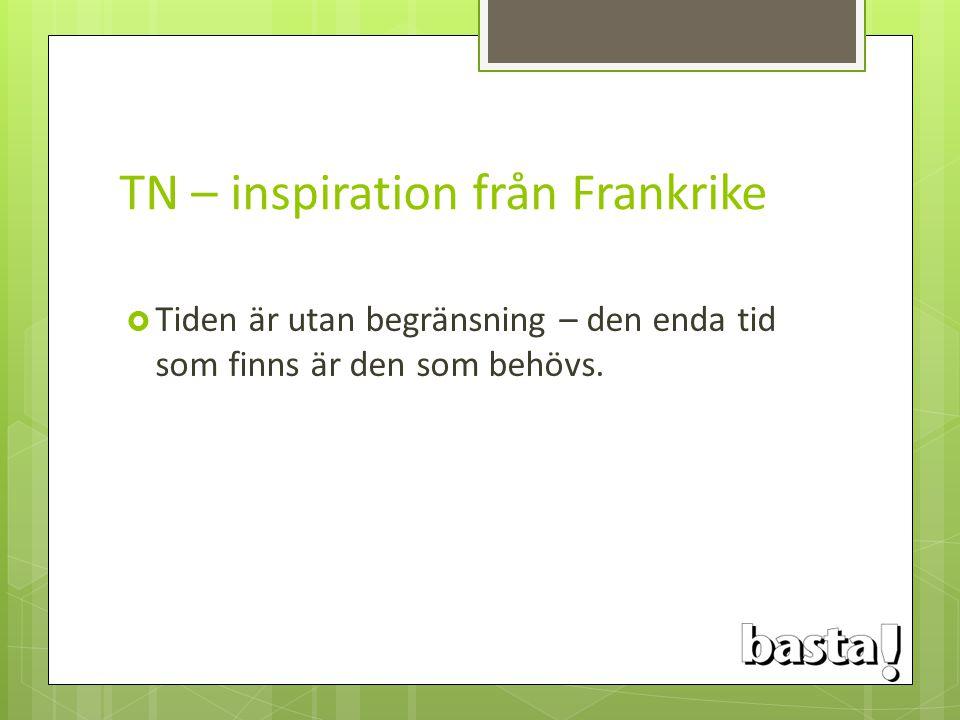 TN – inspiration från Frankrike  Tiden är utan begränsning – den enda tid som finns är den som behövs.