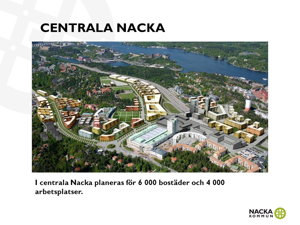 Central Nacka 6 000 nya bostäder, 4 000 nya arbetsplatser och en ny tunnelbanelinje till Nacka centrum gör området till en naturlig knutpunkt för handel och kommunikationer, beläget endast fem kilometer från Stockholm city.