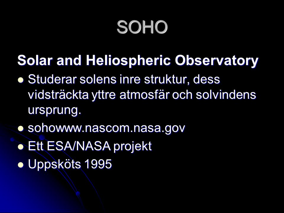 SOHO Solar and Heliospheric Observatory Studerar solens inre struktur, dess vidsträckta yttre atmosfär och solvindens ursprung. Studerar solens inre s