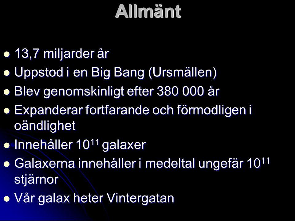 Allmänt 13,7 miljarder år Uppstod i en Big Bang (Ursmällen) Blev genomskinligt efter 380 000 år Expanderar fortfarande och förmodligen i oändlighet In