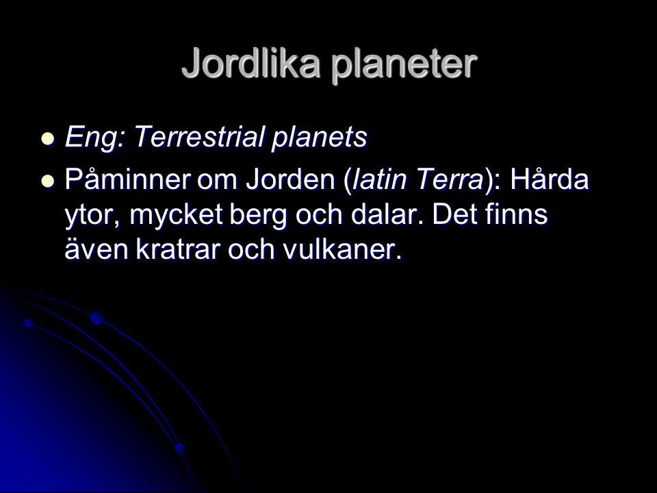 Jordlika planeter Eng: Terrestrial planets Eng: Terrestrial planets Påminner om Jorden (latin Terra): Hårda ytor, mycket berg och dalar. Det finns äve