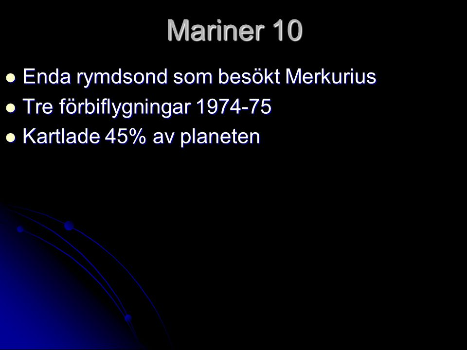 Mariner 10 Enda rymdsond som besökt Merkurius Enda rymdsond som besökt Merkurius Tre förbiflygningar 1974-75 Tre förbiflygningar 1974-75 Kartlade 45%