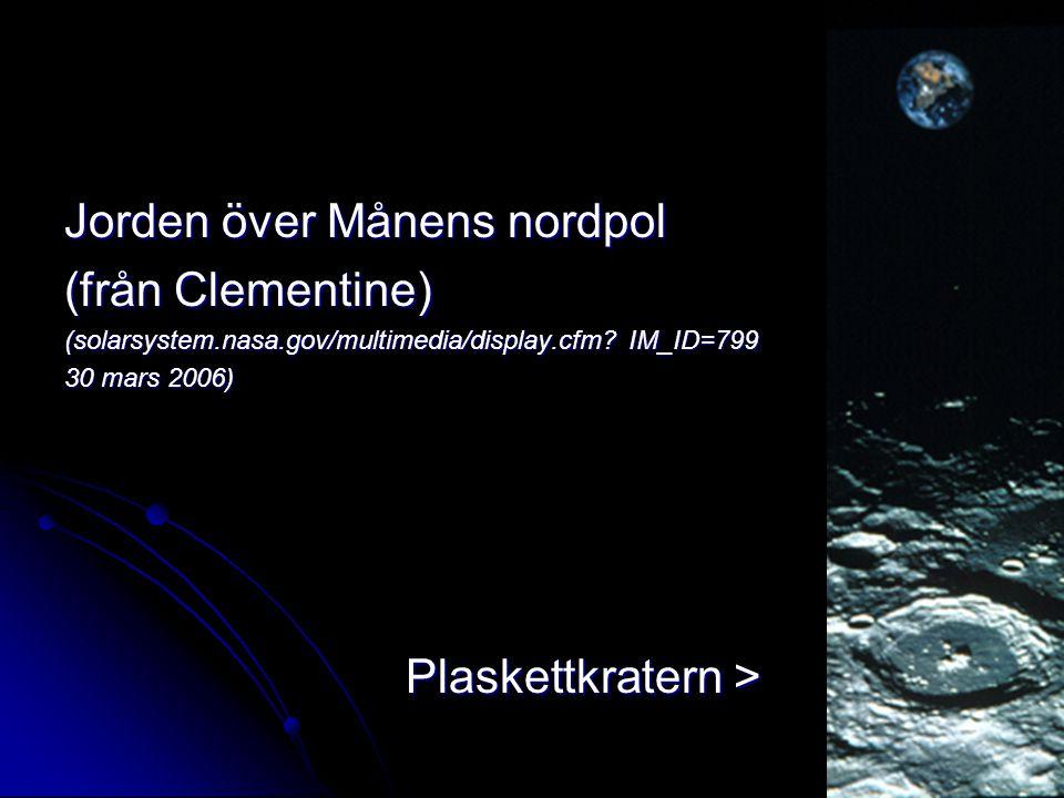 Jorden över Månens nordpol (från Clementine) (solarsystem.nasa.gov/multimedia/display.cfm? IM_ID=799 30 mars 2006) Plaskettkratern > Plaskettkratern >