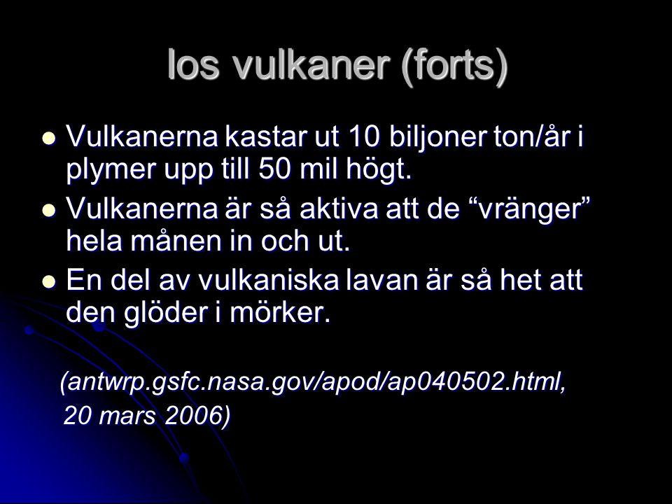 Ios vulkaner (forts) Vulkanerna kastar ut 10 biljoner ton/år i plymer upp till 50 mil högt. Vulkanerna kastar ut 10 biljoner ton/år i plymer upp till