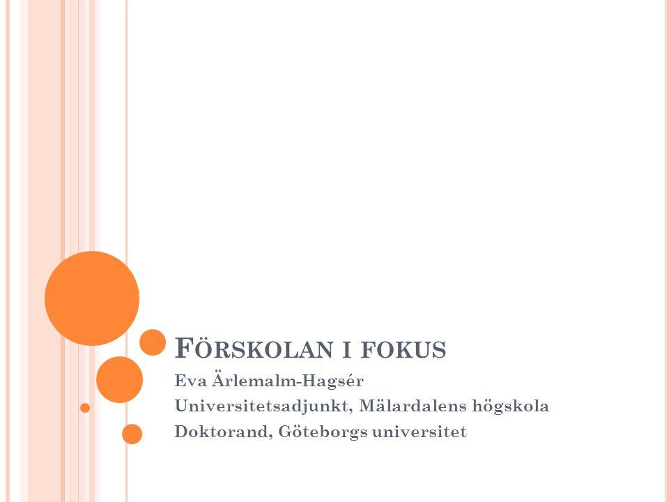 F ÖRSKOLAN I FOKUS Eva Ärlemalm-Hagsér Universitetsadjunkt, Mälardalens högskola Doktorand, Göteborgs universitet
