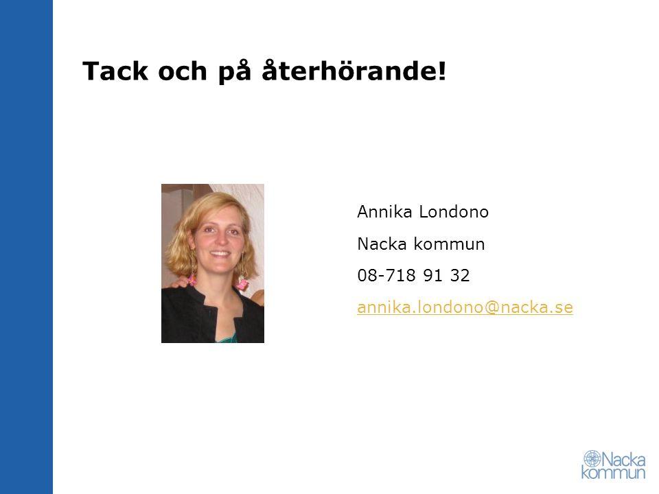 Tack och på återhörande! Annika Londono Nacka kommun 08-718 91 32 annika.londono@nacka.se