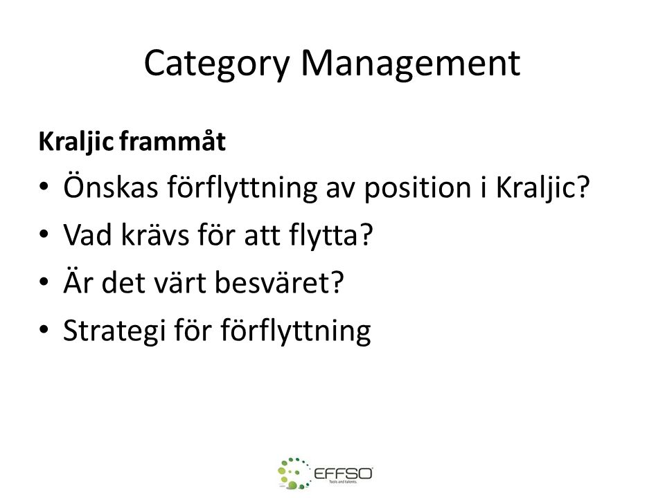 Category Management Kraljic frammåt Önskas förflyttning av position i Kraljic? Vad krävs för att flytta? Är det värt besväret? Strategi för förflyttni