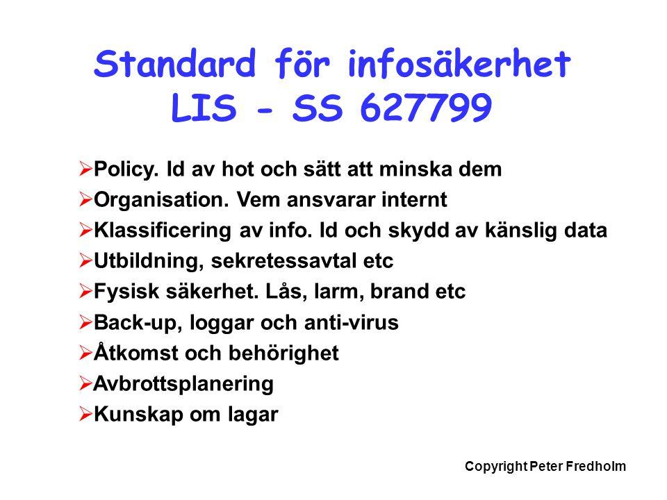Copyright Peter Fredholm Standard för infosäkerhet LIS - SS 627799  Policy. Id av hot och sätt att minska dem  Organisation. Vem ansvarar internt 