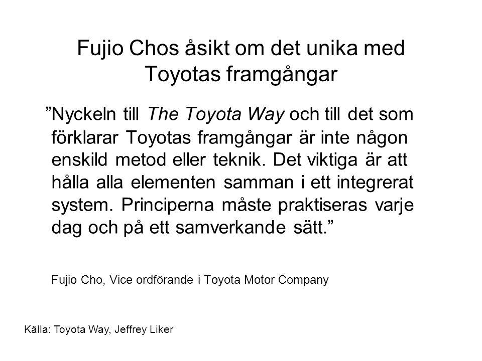 Fujio Chos åsikt om det unika med Toyotas framgångar Nyckeln till The Toyota Way och till det som förklarar Toyotas framgångar är inte någon enskild metod eller teknik.
